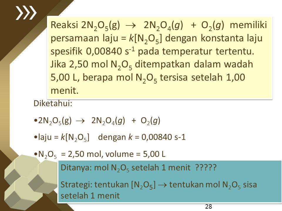 Reaksi 2N2O5(g)  2N2O4(g) + O2(g) memiliki persamaan laju = k[N2O5] dengan konstanta laju spesifik 0,00840 s-1 pada temperatur tertentu. Jika 2,50 mol N2O5 ditempatkan dalam wadah 5,00 L, berapa mol N2O5 tersisa setelah 1,00 menit.